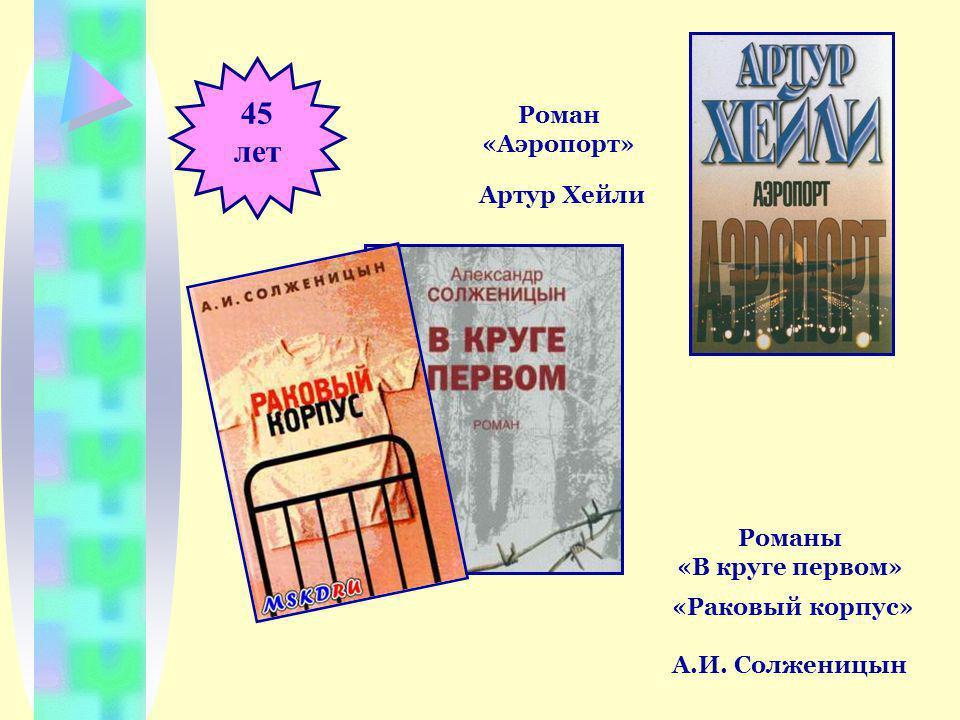 45 лет Роман «Аэропорт» Артур Хейли Романы «В круге первом» «Раковый корпус» А.И. Солженицын