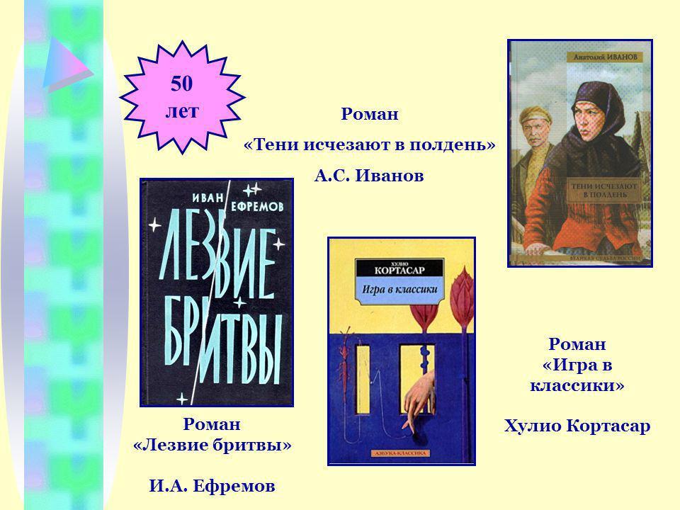 50 лет Роман «Тени исчезают в полдень» А.С. Иванов Роман «Лезвие бритвы» И.А.
