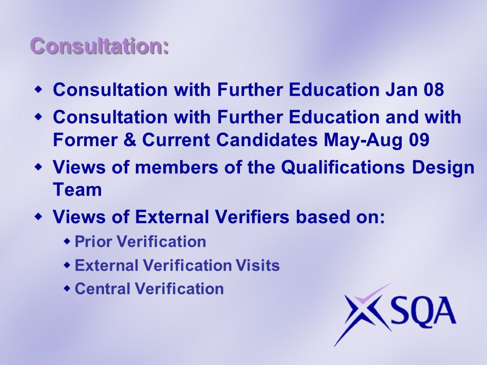 Consultation:  Consultation with Further Education Jan 08  Consultation with Further Education and with Former & Current Candidates May-Aug 09  Views of members of the Qualifications Design Team  Views of External Verifiers based on:  Prior Verification  External Verification Visits  Central Verification