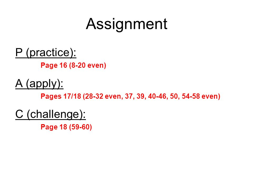 Assignment P (practice): Page 16 (8-20 even) A (apply): Pages 17/18 (28-32 even, 37, 39, 40-46, 50, 54-58 even) C (challenge): Page 18 (59-60)