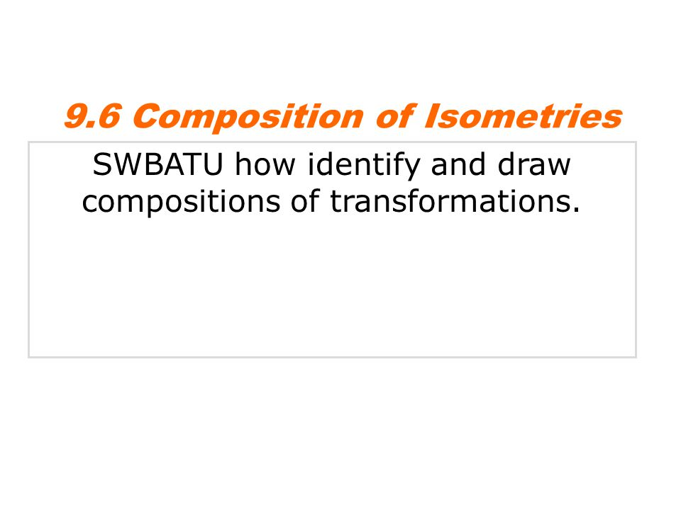 SWBATU how identify and draw compositions of transformations. 9.6 Composition of Isometries
