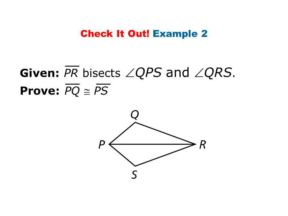 Check It Out! Example 2 Prove: PQ  PS Given: PR bisects QPS and QRS.