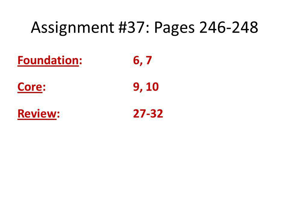 Assignment #37: Pages 246-248 Foundation: 6, 7 Core: 9, 10 Review: 27-32