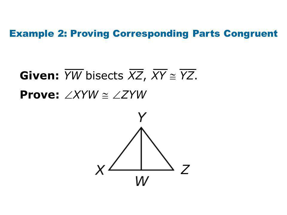 Example 2: Proving Corresponding Parts Congruent Prove: XYW  ZYW Given: YW bisects XZ, XY  YZ.