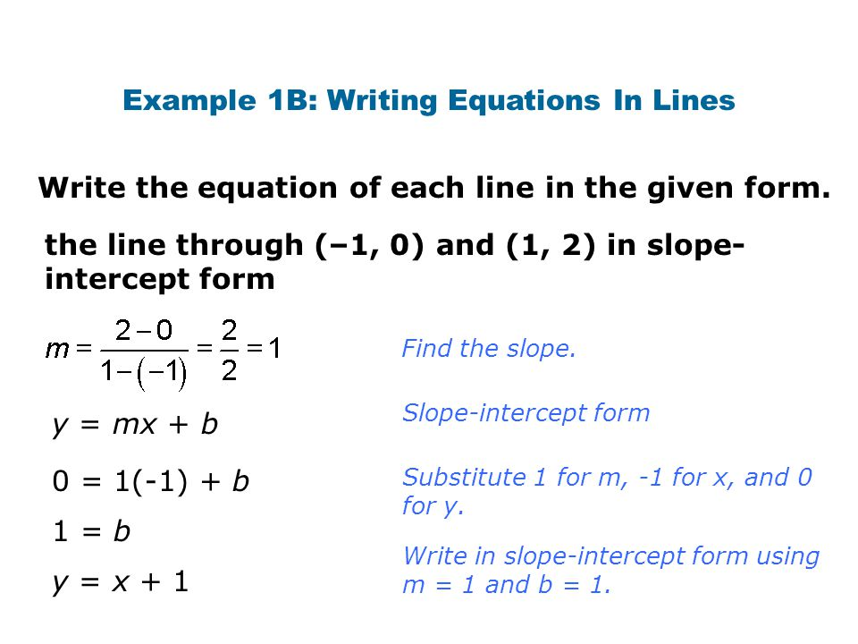 Example 1B: Writing Equations In Lines Write the equation of each line in the given form. the line through (–1, 0) and (1, 2) in slope- intercept form