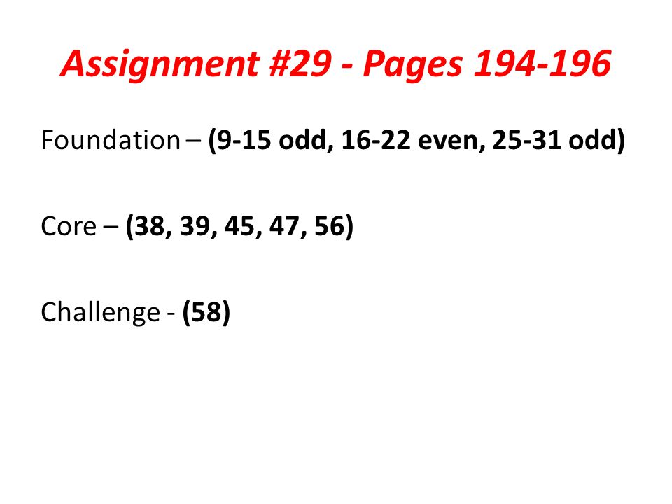 Assignment #29 - Pages 194-196 Foundation – (9-15 odd, 16-22 even, 25-31 odd) Core – (38, 39, 45, 47, 56) Challenge - (58)