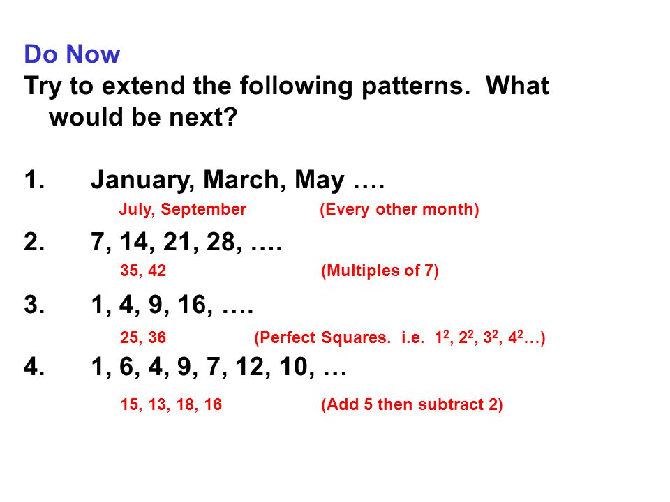 Do Now Try to extend the following patterns. What would be next? 1.January, March, May …. 2.7, 14, 21, 28, …. 3.1, 4, 9, 16, …. 4.1, 6, 4, 9, 7, 12, 1