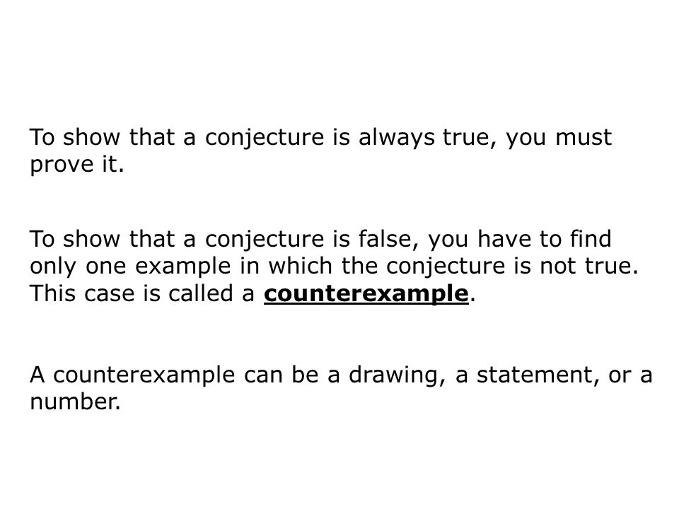 To show that a conjecture is false, you have to find only one example in which the conjecture is not true. This case is called a counterexample. To sh