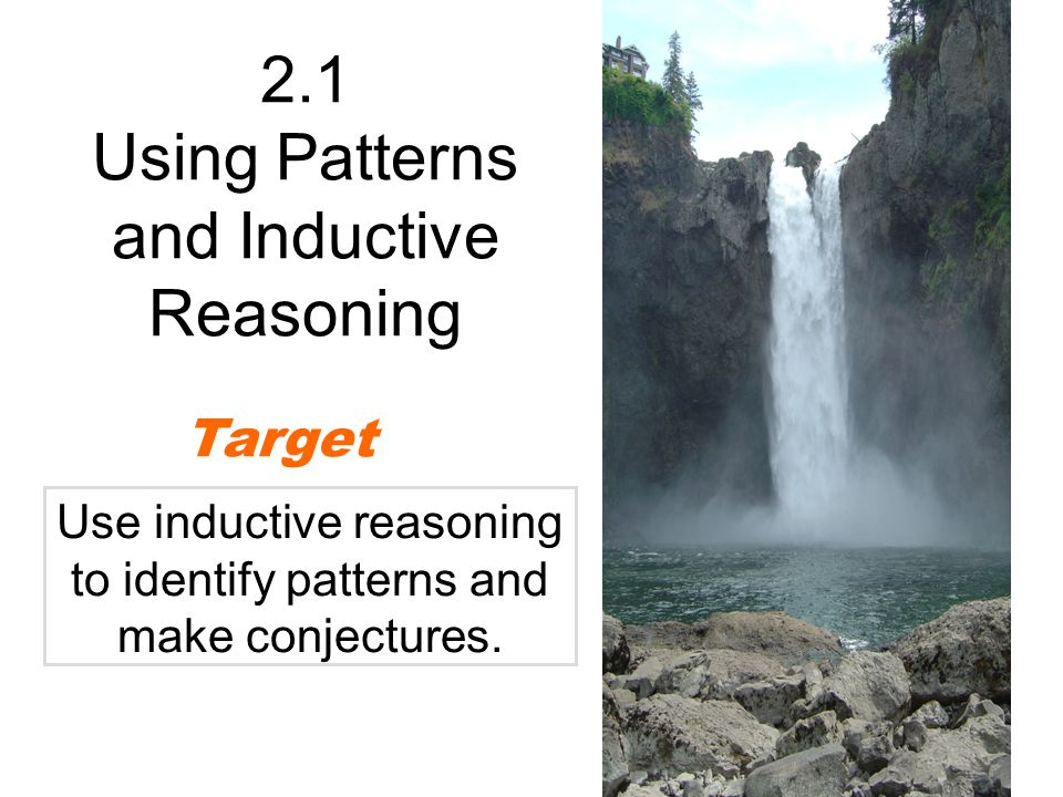 2.1 Using Patterns and Inductive Reasoning Target Use inductive reasoning to identify patterns and make conjectures.