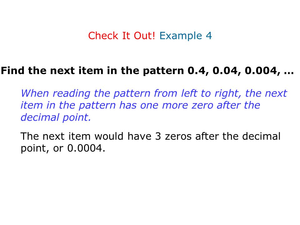 Check It Out! Example 4 Find the next item in the pattern 0.4, 0.04, 0.004, … When reading the pattern from left to right, the next item in the patter