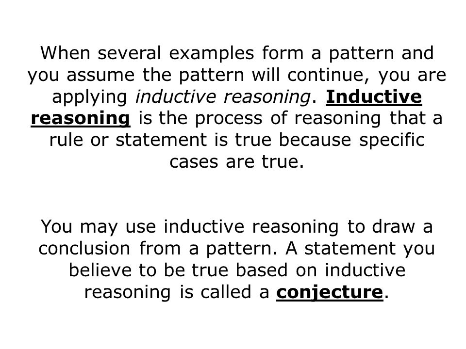 When several examples form a pattern and you assume the pattern will continue, you are applying inductive reasoning. Inductive reasoning is the proces
