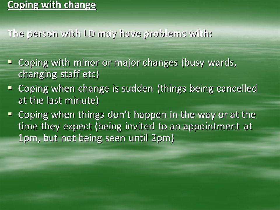 Coping with change The person with LD may have problems with:  Coping with minor or major changes (busy wards, changing staff etc)  Coping when chan
