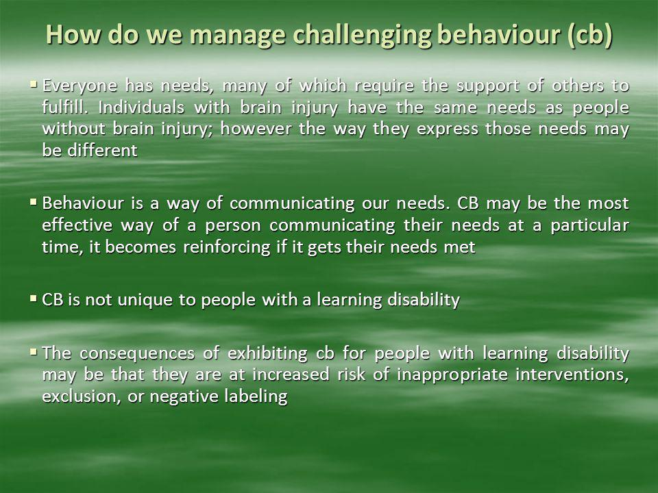 How do we manage challenging behaviour (cb)  Everyone has needs, many of which require the support of others to fulfill. Individuals with brain injur
