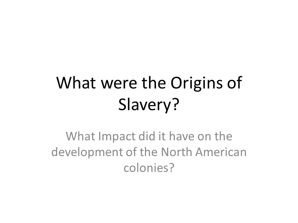 What were the Origins of Slavery? What Impact did it have on the development of the North American colonies?