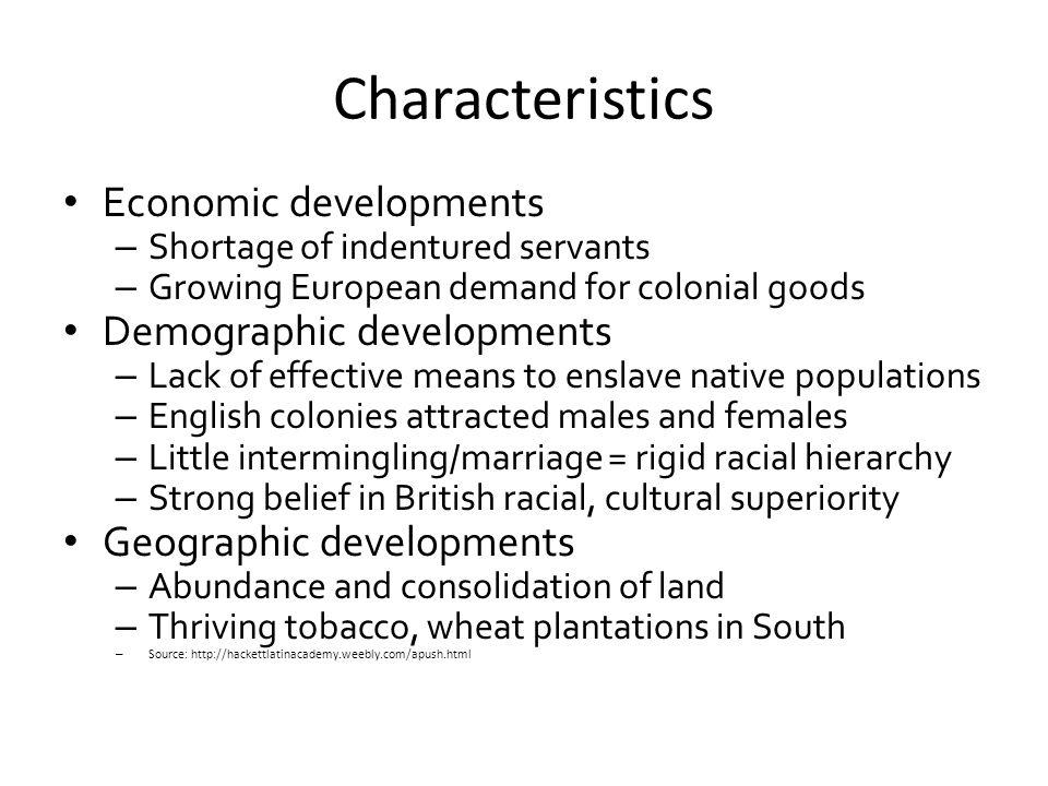 Characteristics Economic developments – Shortage of indentured servants – Growing European demand for colonial goods Demographic developments – Lack o