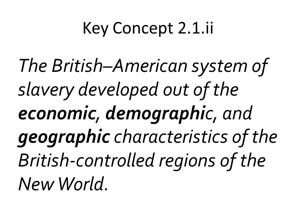 Key Concept 2.1.ii The British–American system of slavery developed out of the economic, demographic, and geographic characteristics of the British-co