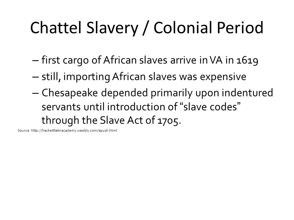 Chattel Slavery / Colonial Period – first cargo of African slaves arrive in VA in 1619 – still, importing African slaves was expensive – Chesapeake de