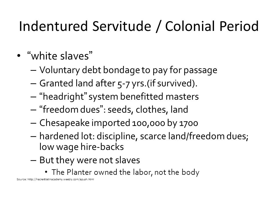 """Indentured Servitude / Colonial Period """"white slaves"""" – Voluntary debt bondage to pay for passage – Granted land after 5-7 yrs.(if survived). – """"headr"""