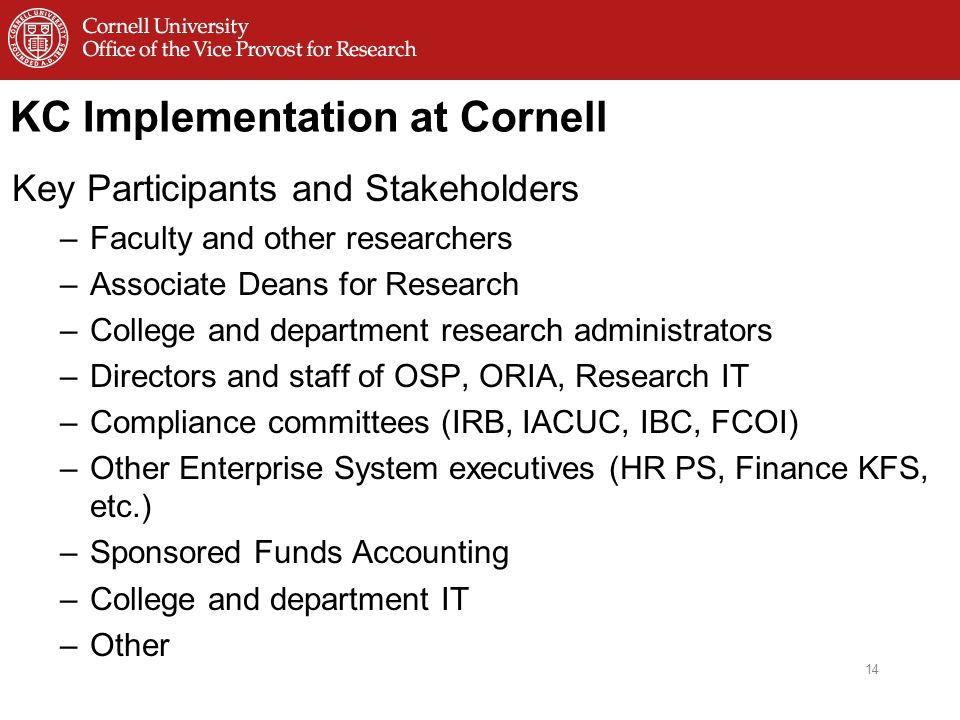 KC Implementation at Cornell Key Participants and Stakeholders –Faculty and other researchers –Associate Deans for Research –College and department research administrators –Directors and staff of OSP, ORIA, Research IT –Compliance committees (IRB, IACUC, IBC, FCOI) –Other Enterprise System executives (HR PS, Finance KFS, etc.) –Sponsored Funds Accounting –College and department IT –Other 14