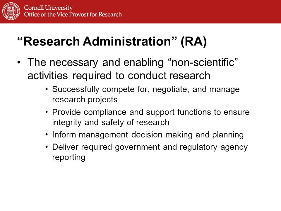 Research Administration (RA) The necessary and enabling non-scientific activities required to conduct research Successfully compete for, negotiate, and manage research projects Provide compliance and support functions to ensure integrity and safety of research Inform management decision making and planning Deliver required government and regulatory agency reporting