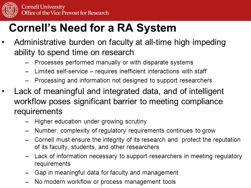 Cornell's Need for a RA System Administrative burden on faculty at all-time high impeding ability to spend time on research –Processes performed manually or with disparate systems –Limited self-service – requires inefficient interactions with staff –Processing and information not designed to support researchers Lack of meaningful and integrated data, and of intelligent workflow poses significant barrier to meeting compliance requirements –Higher education under growing scrutiny –Number, complexity of regulatory requirements continues to grow –Cornell must ensure the integrity of its research and protect the reputation of its faculty, students, and other researchers –Lack of information necessary to support researchers in meeting regulatory requirements –Gap in meaningful data for faculty and management –No modern workflow or process management tools