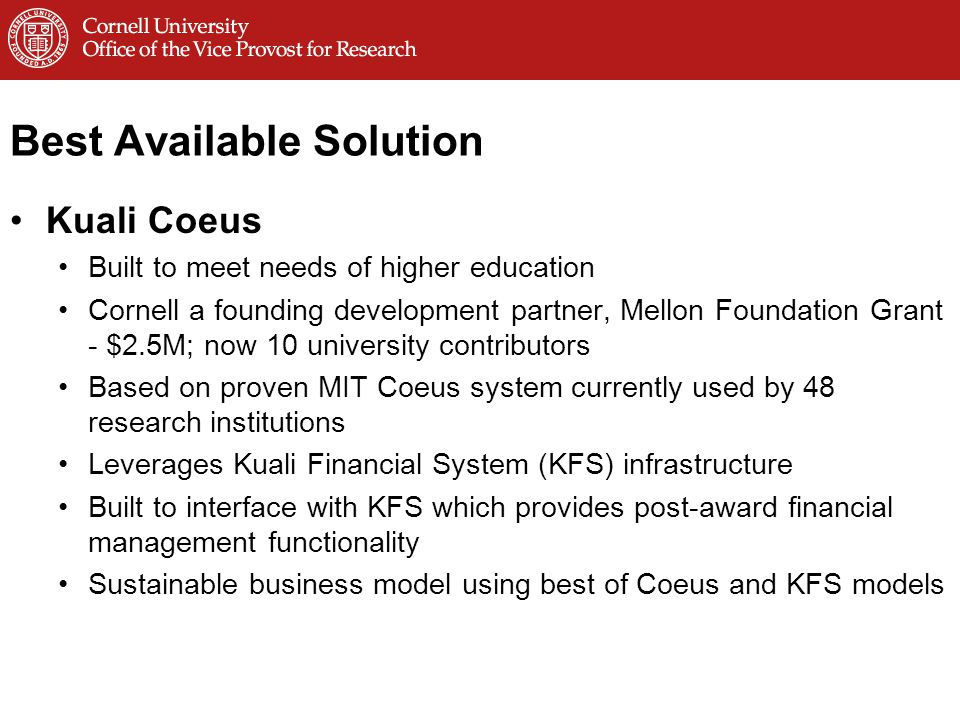 Best Available Solution Kuali Coeus Built to meet needs of higher education Cornell a founding development partner, Mellon Foundation Grant - $2.5M; now 10 university contributors Based on proven MIT Coeus system currently used by 48 research institutions Leverages Kuali Financial System (KFS) infrastructure Built to interface with KFS which provides post-award financial management functionality Sustainable business model using best of Coeus and KFS models