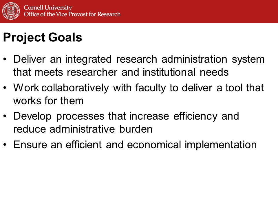 Project Goals Deliver an integrated research administration system that meets researcher and institutional needs Work collaboratively with faculty to deliver a tool that works for them Develop processes that increase efficiency and reduce administrative burden Ensure an efficient and economical implementation