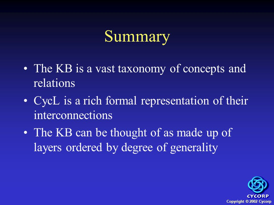 Copyright © 2002 Cycorp Summary The KB is a vast taxonomy of concepts and relations CycL is a rich formal representation of their interconnections The KB can be thought of as made up of layers ordered by degree of generality