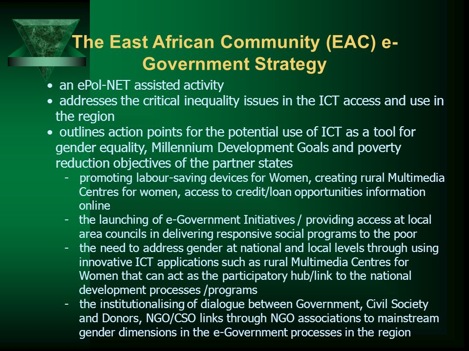 The East African Community (EAC) e- Government Strategy an ePol-NET assisted activity addresses the critical inequality issues in the ICT access and use in the region outlines action points for the potential use of ICT as a tool for gender equality, Millennium Development Goals and poverty reduction objectives of the partner states - promoting labour-saving devices for Women, creating rural Multimedia Centres for women, access to credit/loan opportunities information online -the launching of e-Government Initiatives / providing access at local area councils in delivering responsive social programs to the poor - the need to address gender at national and local levels through using innovative ICT applications such as rural Multimedia Centres for Women that can act as the participatory hub/link to the national development processes /programs - the institutionalising of dialogue between Government, Civil Society and Donors, NGO/CSO links through NGO associations to mainstream gender dimensions in the e-Government processes in the region