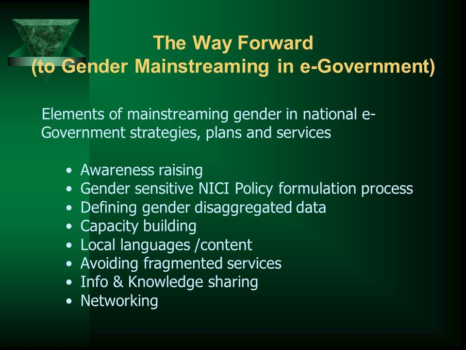 The Way Forward (to Gender Mainstreaming in e-Government) Elements of mainstreaming gender in national e- Government strategies, plans and services Awareness raising Gender sensitive NICI Policy formulation process Defining gender disaggregated data Capacity building Local languages /content Avoiding fragmented services Info & Knowledge sharing Networking