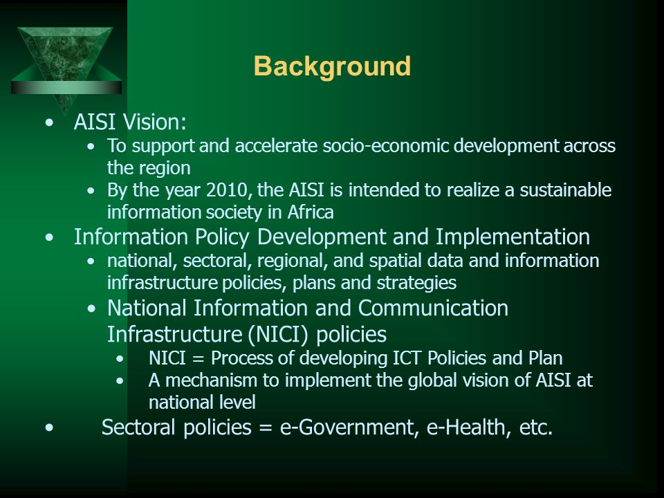 Background AISI Vision: To support and accelerate socio-economic development across the region By the year 2010, the AISI is intended to realize a sustainable information society in Africa Information Policy Development and Implementation national, sectoral, regional, and spatial data and information infrastructure policies, plans and strategies National Information and Communication Infrastructure (NICI) policies NICI = Process of developing ICT Policies and Plan A mechanism to implement the global vision of AISI at national level Sectoral policies = e-Government, e-Health, etc.