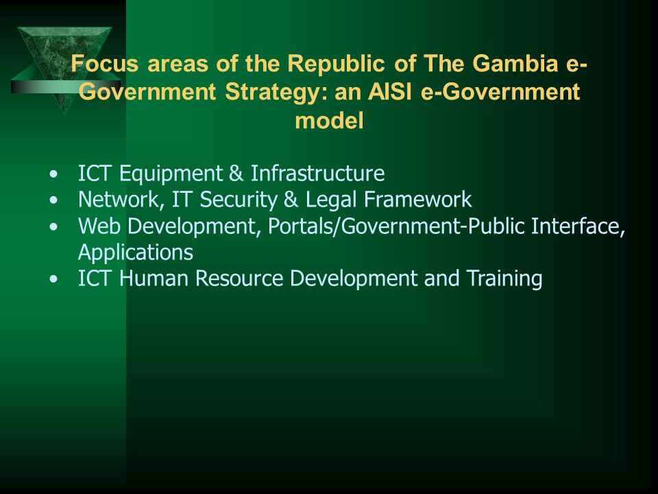 Focus areas of the Republic of The Gambia e- Government Strategy: an AISI e-Government model ICT Equipment & Infrastructure Network, IT Security & Legal Framework Web Development, Portals/Government-Public Interface, Applications ICT Human Resource Development and Training