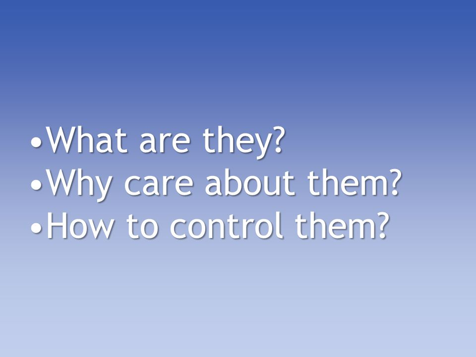 What are they Why care about them How to control them