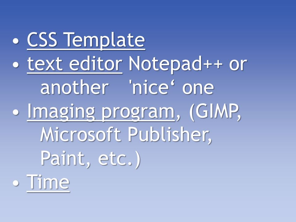 CSS Template CSS Template text editor Notepad++ or another nice' one text editor Notepad++ or another nice' one Imaging program, (GIMP, Microsoft Publisher, Paint, etc.) Imaging program, (GIMP, Microsoft Publisher, Paint, etc.) Time Time