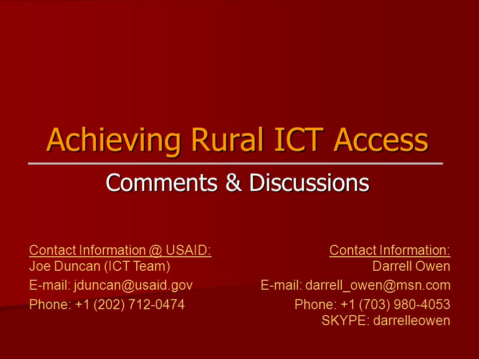 Achieving Rural ICT Access Comments & Discussions Contact Information @ USAID: Joe Duncan (ICT Team) E-mail: jduncan@usaid.gov Phone: +1 (202) 712-047