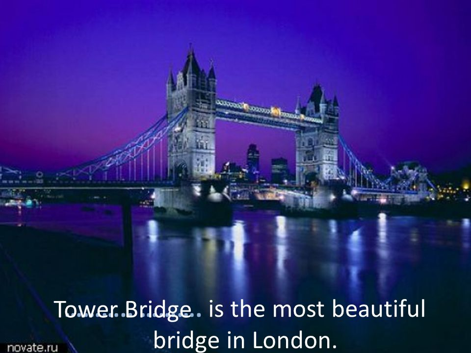 ……….. ………. is the most beautiful bridge in London. Tower Bridge