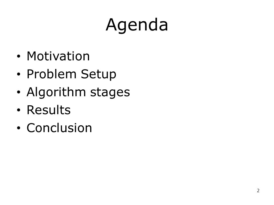 2 Agenda Motivation Problem Setup Algorithm stages Results Conclusion