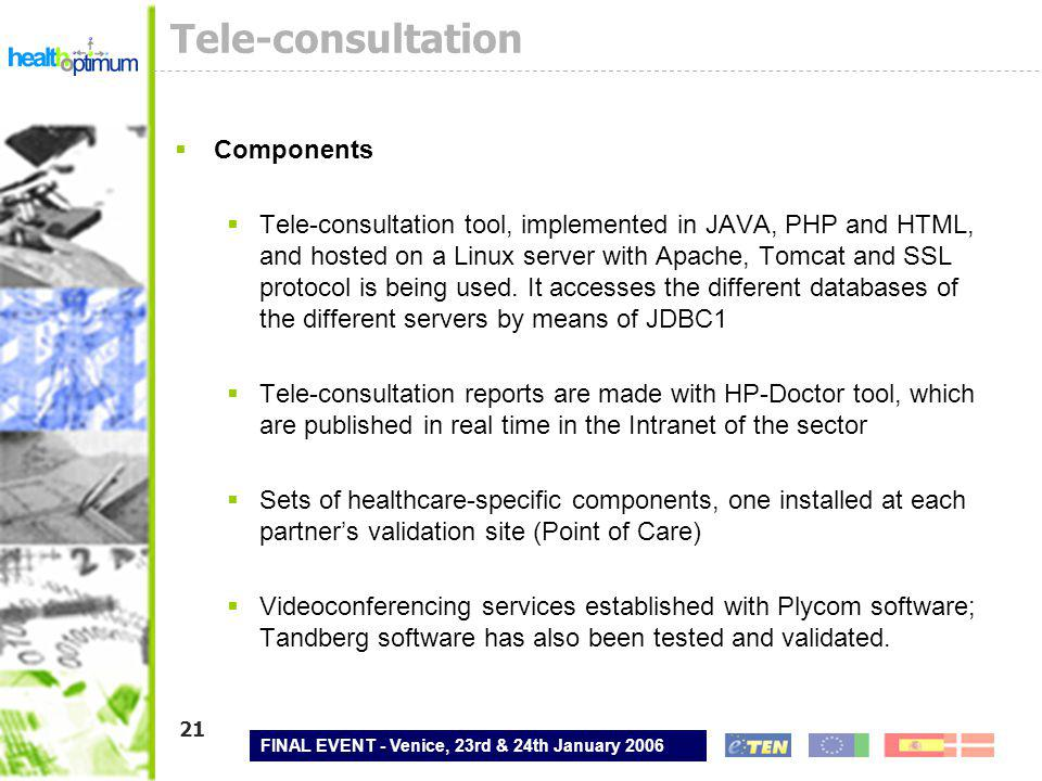 FINAL EVENT - Venice, 23rd & 24th January 2006 21 Tele-consultation  Components  Tele-consultation tool, implemented in JAVA, PHP and HTML, and hosted on a Linux server with Apache, Tomcat and SSL protocol is being used.