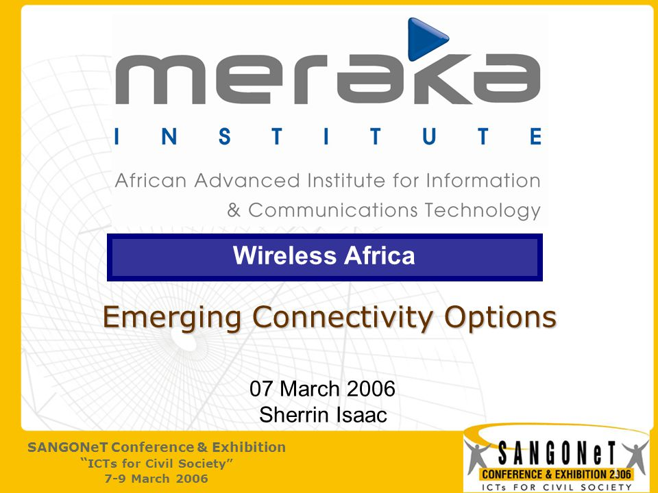 2 SANGONeT Conference & Exhibition ICTs for Civil Society 7-9 March 2006 Meraka The African Advanced Institute for ICT:  Strategic purpose: Increase ICT R&D intensity and beneficial impactIncrease ICT R&D intensity and beneficial impact SA and Africa scopeSA and Africa scope  Timeline: State of the Nation Address - February 2002State of the Nation Address - February 2002 Commencement of operations – 1 April 2005Commencement of operations – 1 April 2005 Launch 17 May 2005Launch 17 May 2005  Meraka = common grazing ground (Sesotho) Shared space for creative productivityShared space for creative productivity Emphasise African nature of scope and needsEmphasise African nature of scope and needs