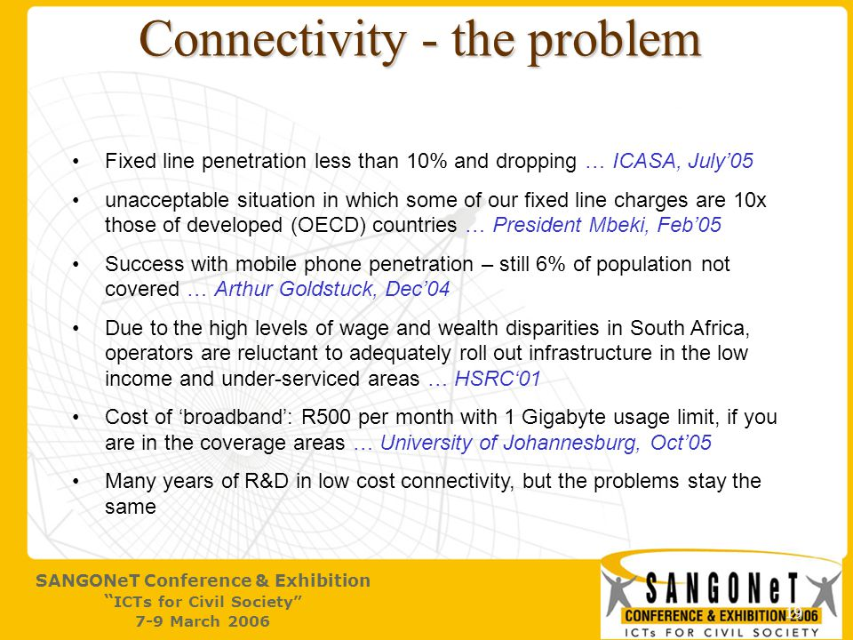 19 SANGONeT Conference & Exhibition ICTs for Civil Society 7-9 March 2006 Connectivity - the problem Fixed line penetration less than 10% and dropping … ICASA, July'05 unacceptable situation in which some of our fixed line charges are 10x those of developed (OECD) countries … President Mbeki, Feb'05 Success with mobile phone penetration – still 6% of population not covered … Arthur Goldstuck, Dec'04 Due to the high levels of wage and wealth disparities in South Africa, operators are reluctant to adequately roll out infrastructure in the low income and under-serviced areas … HSRC'01 Cost of 'broadband': R500 per month with 1 Gigabyte usage limit, if you are in the coverage areas … University of Johannesburg, Oct'05 Many years of R&D in low cost connectivity, but the problems stay the same