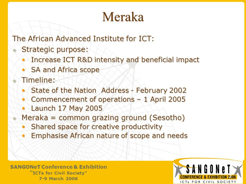 2 SANGONeT Conference & Exhibition ICTs for Civil Society 7-9 March 2006 Meraka The African Advanced Institute for ICT:  Strategic purpose: Increase ICT R&D intensity and beneficial impactIncrease ICT R&D intensity and beneficial impact SA and Africa scopeSA and Africa scope  Timeline: State of the Nation Address - February 2002State of the Nation Address - February 2002 Commencement of operations – 1 April 2005Commencement of operations – 1 April 2005 Launch 17 May 2005Launch 17 May 2005  Meraka = common grazing ground (Sesotho) Shared space for creative productivityShared space for creative productivity Emphasise African nature of scope and needsEmphasise African nature of scope and needs