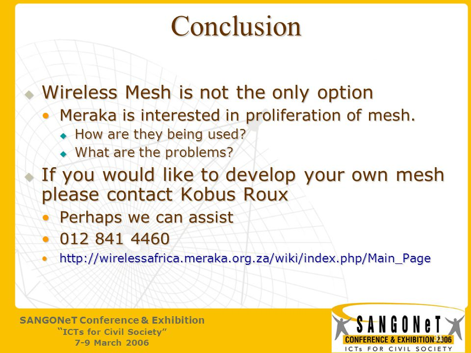 31 SANGONeT Conference & Exhibition ICTs for Civil Society 7-9 March 2006 Conclusion  Wireless Mesh is not the only option Meraka is interested in proliferation of mesh.Meraka is interested in proliferation of mesh.