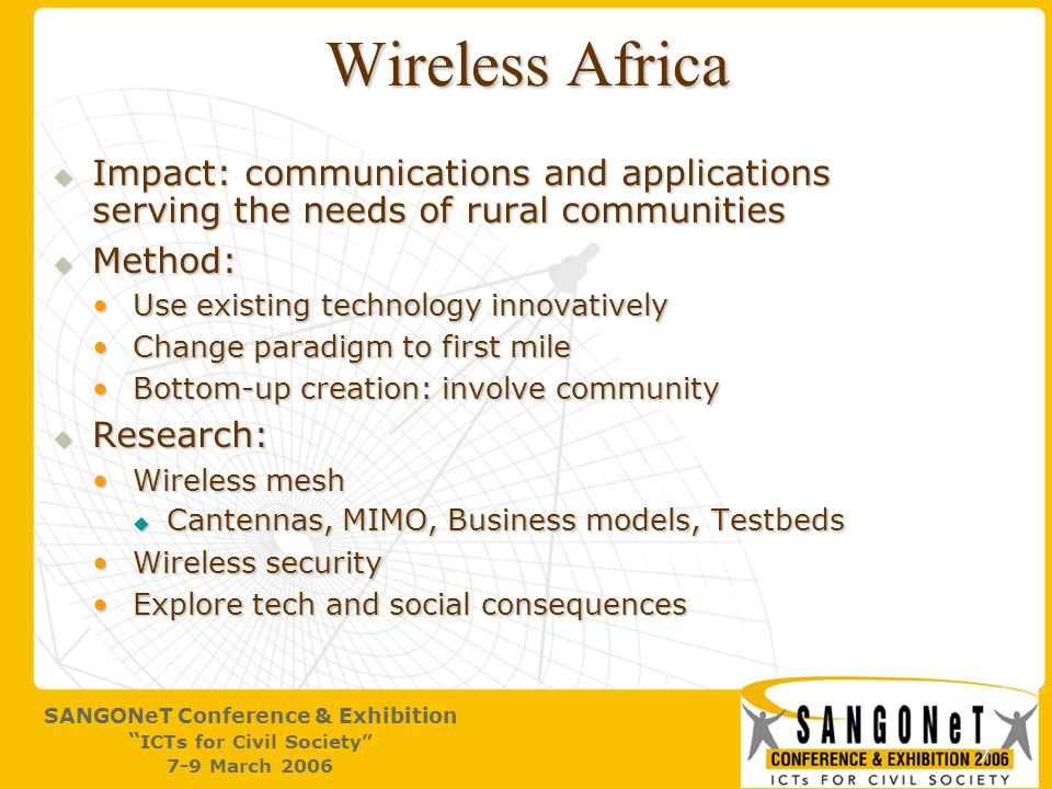 7 SANGONeT Conference & Exhibition ICTs for Civil Society 7-9 March 2006 Wireless Africa  Impact: communications and applications serving the needs of rural communities  Method: Use existing technology innovativelyUse existing technology innovatively Change paradigm to first mileChange paradigm to first mile Bottom-up creation: involve communityBottom-up creation: involve community  Research: Wireless meshWireless mesh  Cantennas, MIMO, Business models, Testbeds Wireless securityWireless security Explore tech and social consequencesExplore tech and social consequences