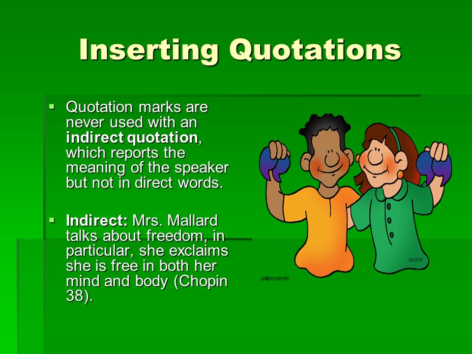 Inserting Quotations  Quotation marks are never used with an indirect quotation, which reports the meaning of the speaker but not in direct words. 