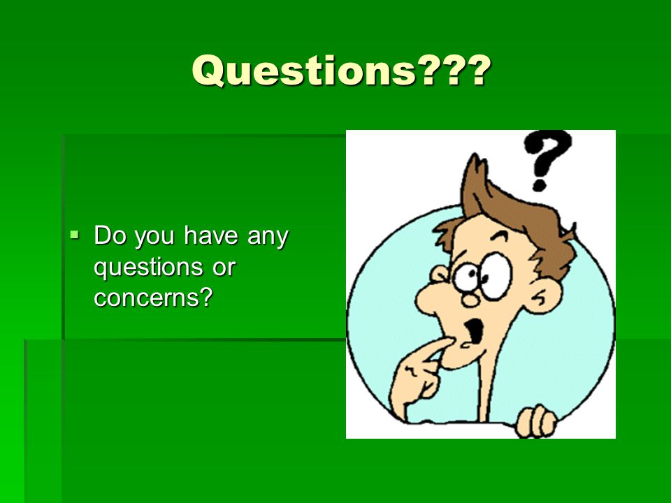 Questions???  Do you have any questions or concerns?