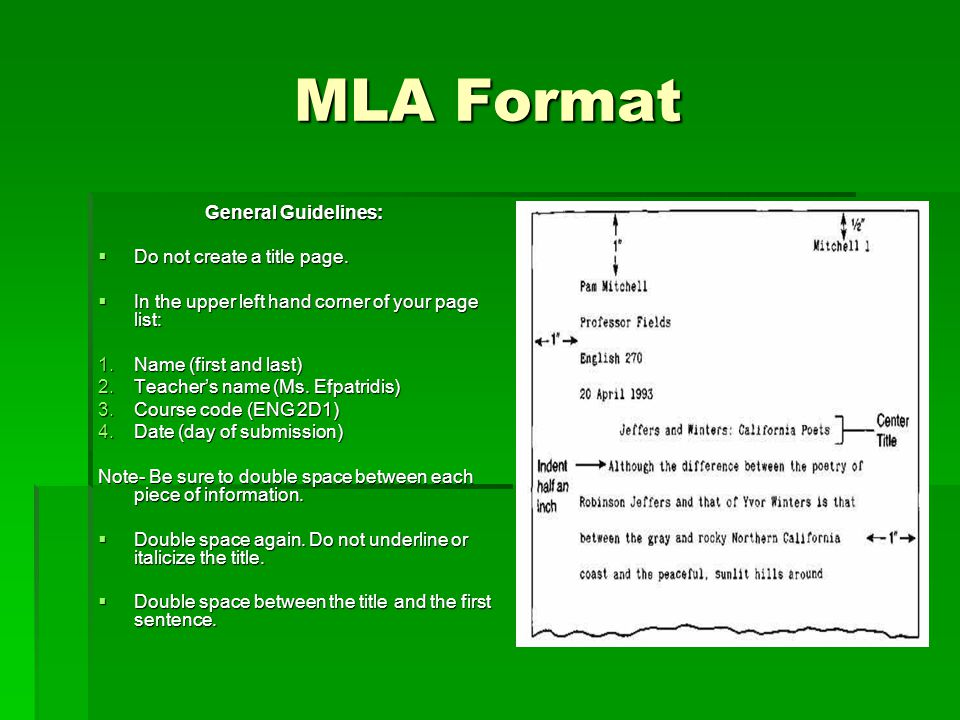 MLA Format General Guidelines:  Do not create a title page.  In the upper left hand corner of your page list: 1.Name (first and last) 2.Teacher's na