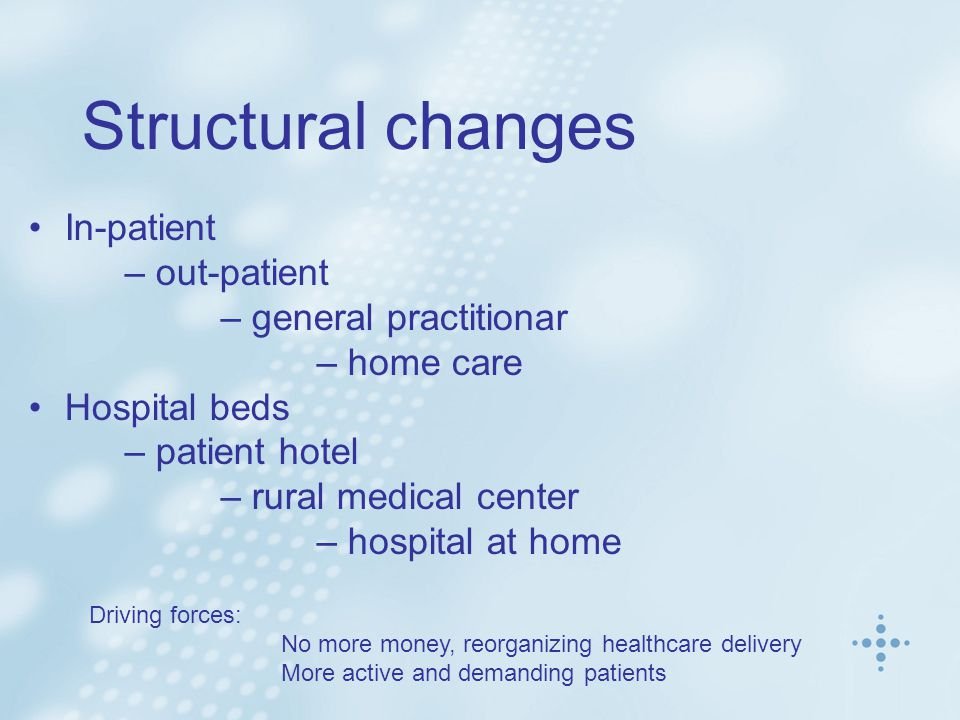 Structural changes In-patient – out-patient – general practitionar – home care Hospital beds – patient hotel – rural medical center – hospital at home Driving forces: No more money, reorganizing healthcare delivery More active and demanding patients