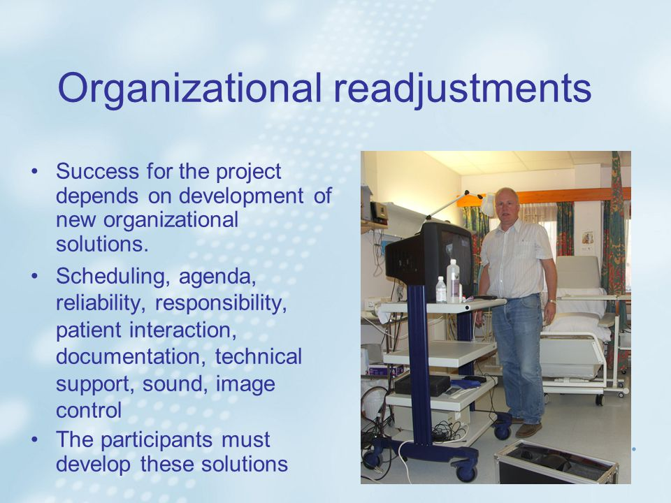 Organizational readjustments Success for the project depends on development of new organizational solutions.