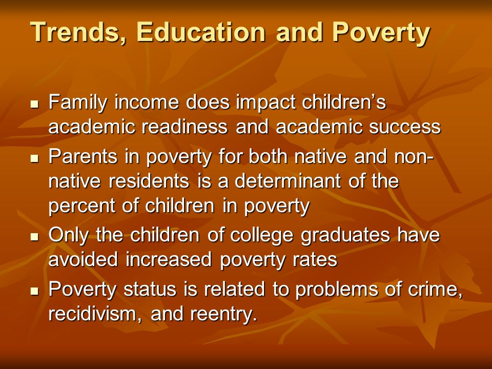 Trends, Education and Poverty Family income does impact children's academic readiness and academic success Family income does impact children's academ