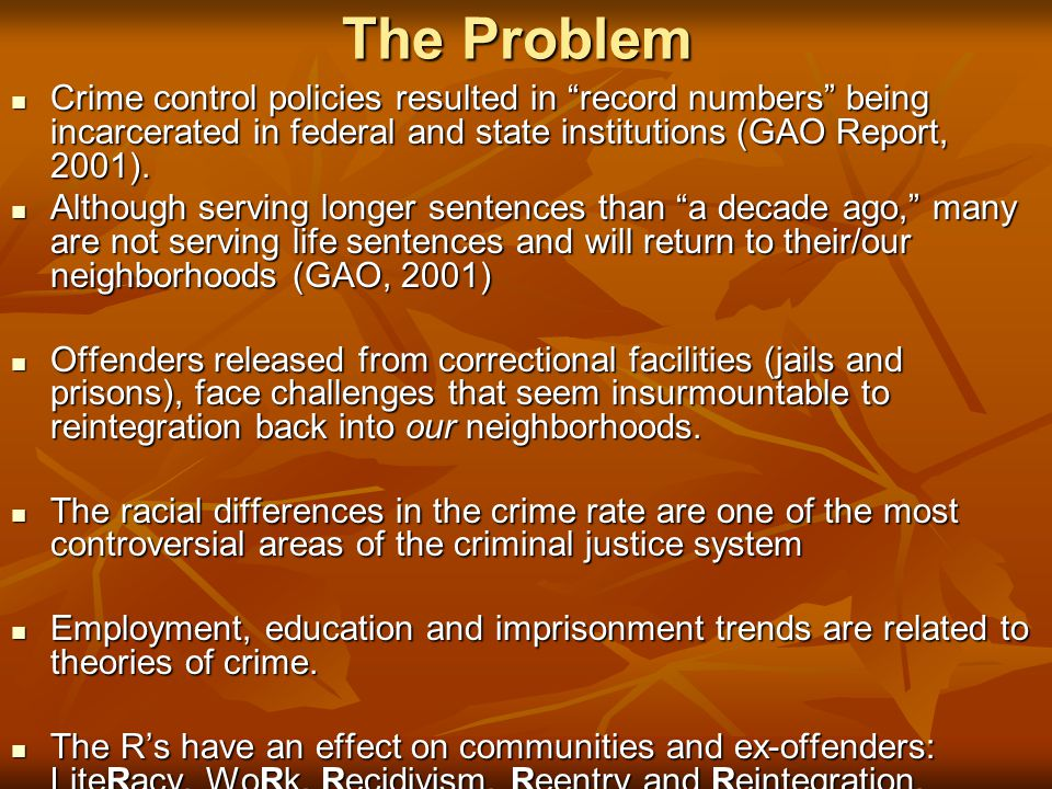 """The Problem Crime control policies resulted in """"record numbers"""" being incarcerated in federal and state institutions (GAO Report, 2001). Crime control"""